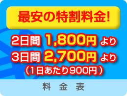 最安の特割料金! 2日間1,800円より 3日間2,700円より (1日あたり900円)|料金表