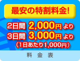 最安の特割料金! 2日間2,000円より 3日間3,000円より (1日あたり1,000円)|料金表